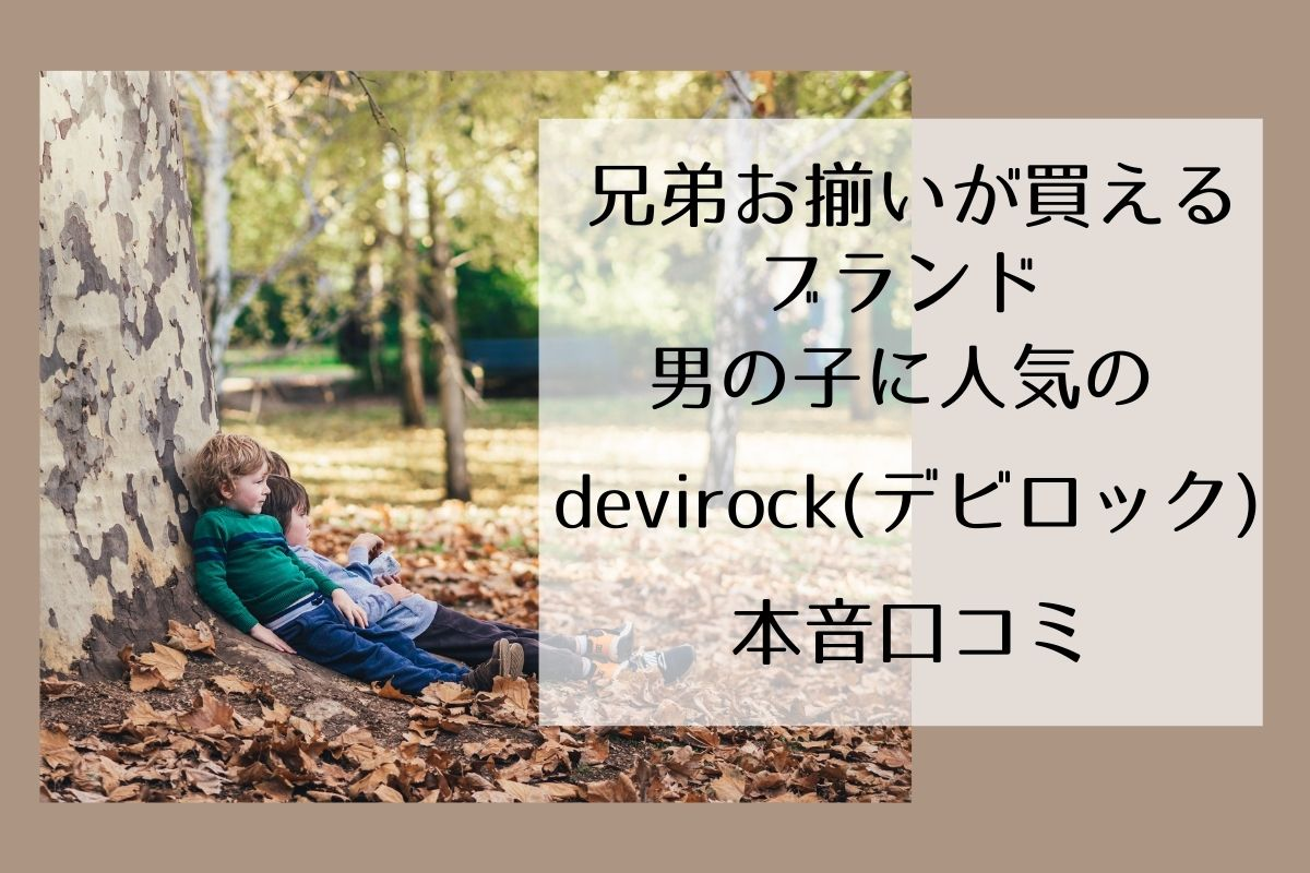 兄弟お揃いが買えるブランド 男の子に人気のdevirock(デビロック)本音口コミ